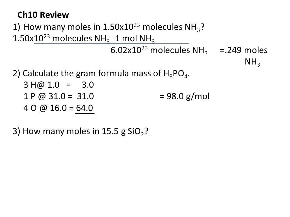 1)How many moles in 1.50x10 23 molecules NH 3 ? 1.50x10 23 molecules NH 3 1 mol NH 3 6.02x10 23 molecules NH 3 =.249 moles NH 3 2) Calculate the gram