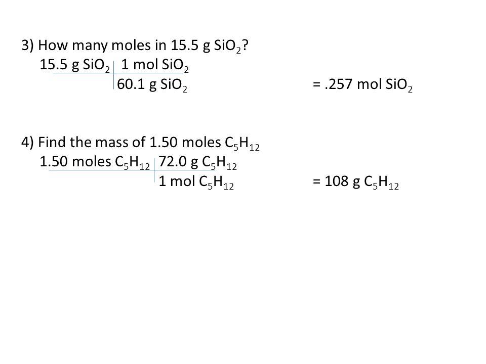 3) How many moles in 15.5 g SiO 2 ? 15.5 g SiO 2 1 mol SiO 2 60.1 g SiO 2 =.257 mol SiO 2 4) Find the mass of 1.50 moles C 5 H 12 1.50 moles C 5 H 12