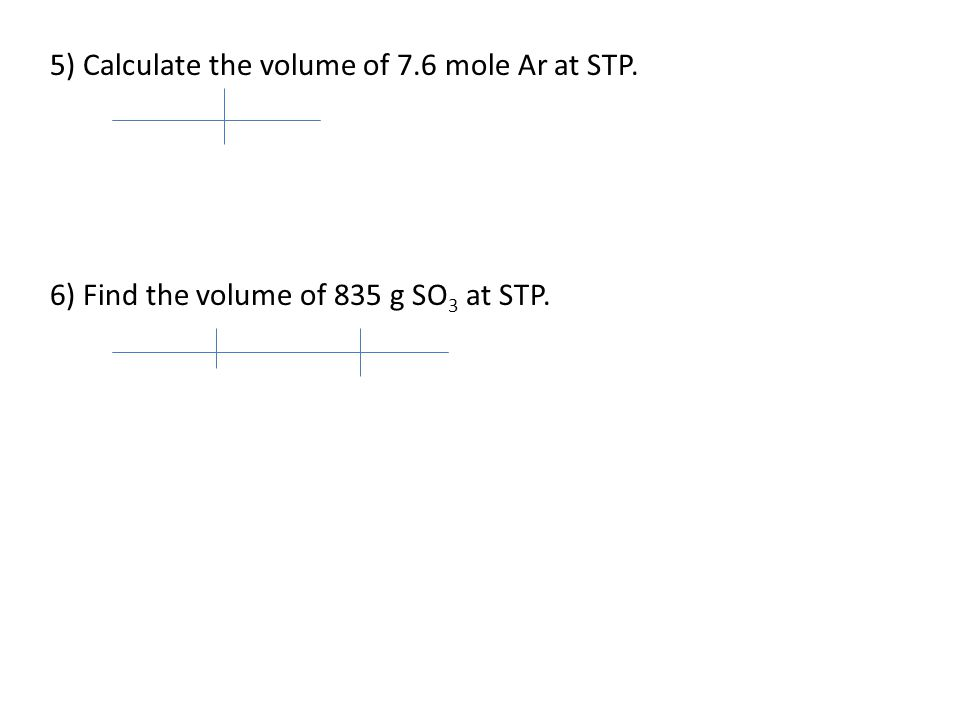 5) Calculate the volume of 7.6 mole Ar at STP. 6) Find the volume of 835 g SO 3 at STP.