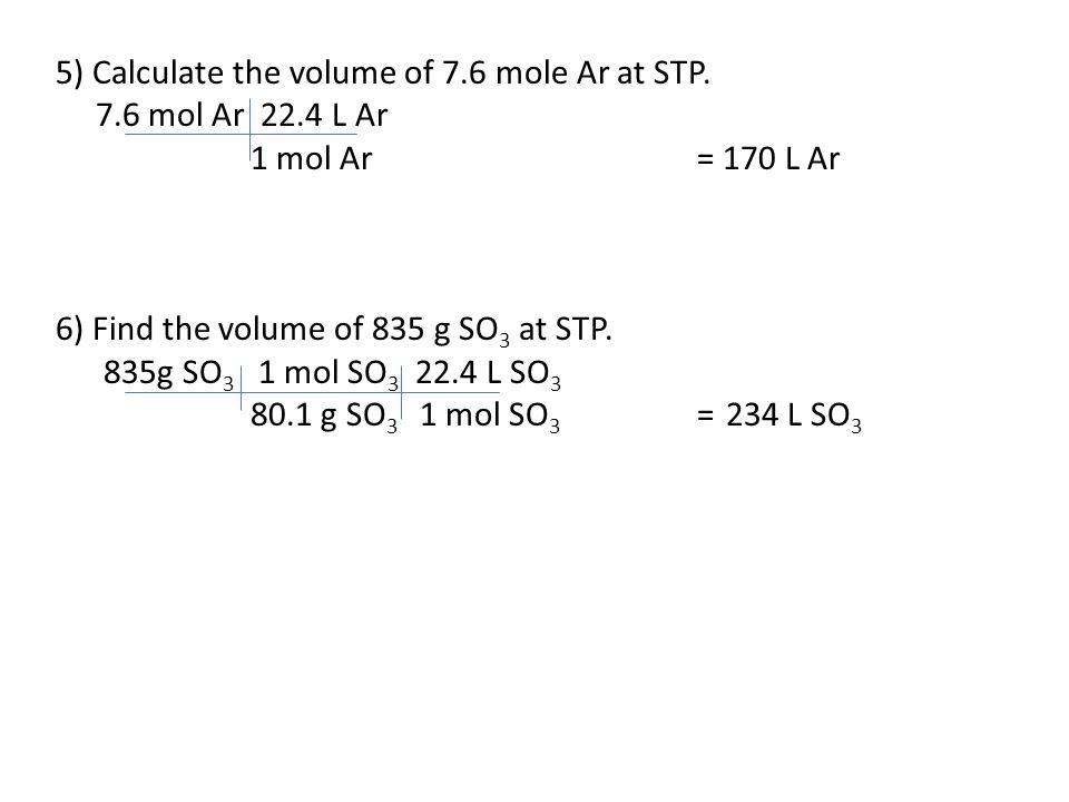 5) Calculate the volume of 7.6 mole Ar at STP. 7.6 mol Ar 22.4 L Ar 1 mol Ar= 170 L Ar 6) Find the volume of 835 g SO 3 at STP. 835g SO 3 1 mol SO 3 2