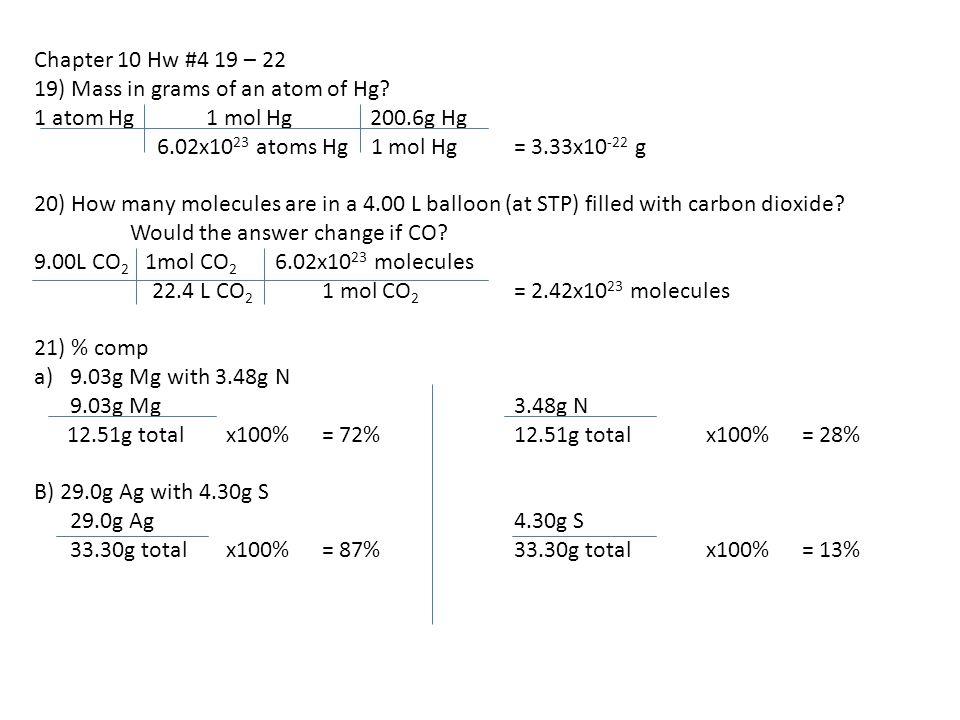 Chapter 10 Hw #4 19 – 22 19) Mass in grams of an atom of Hg? 1 atom Hg 1 mol Hg 200.6g Hg 6.02x10 23 atoms Hg 1 mol Hg= 3.33x10 -22 g 20) How many mol