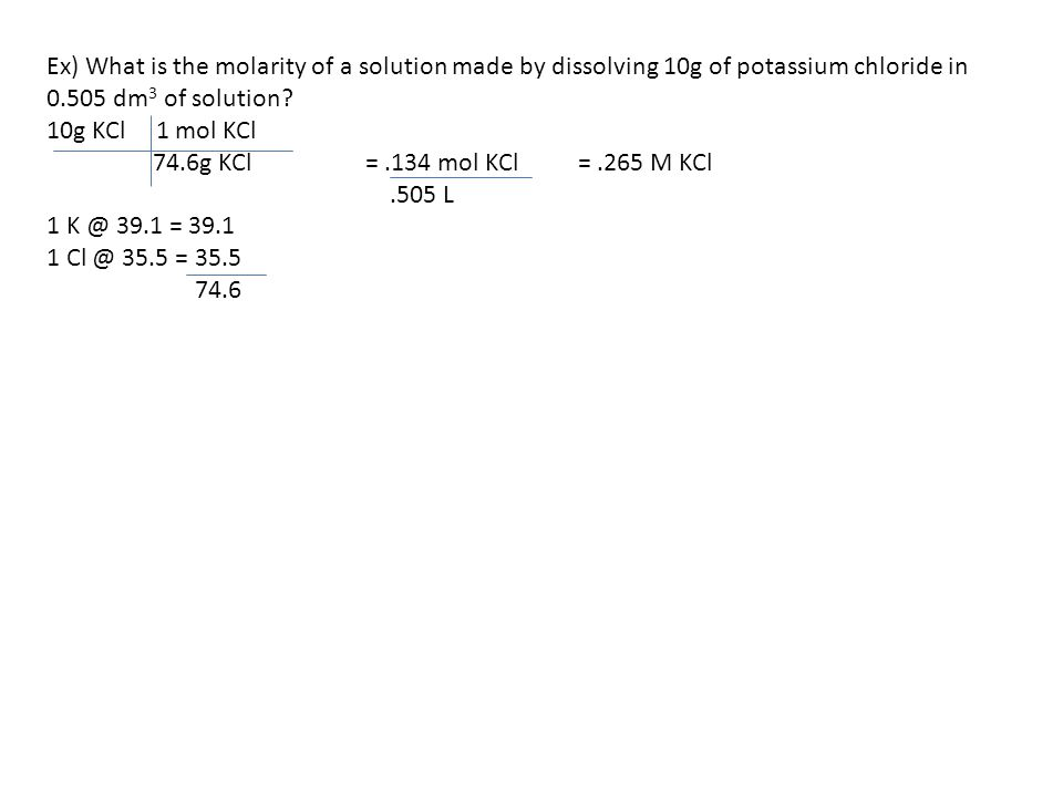 Ex) What is the molarity of a solution made by dissolving 10g of potassium chloride in 0.505 dm 3 of solution? 10g KCl 1 mol KCl 74.6g KCl=.134 mol KC