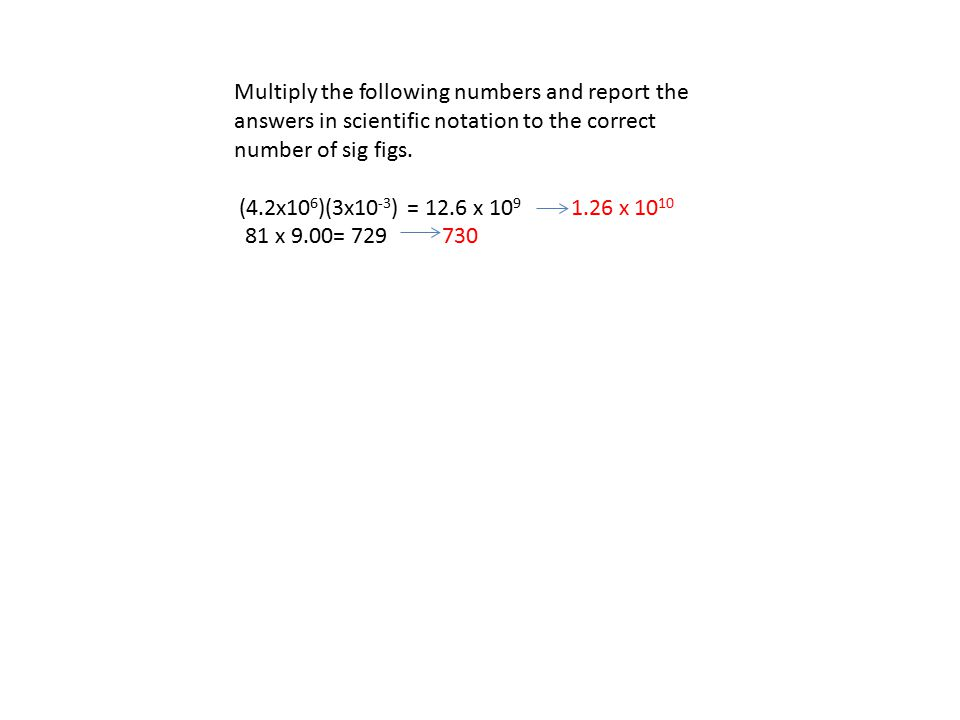 Multiply the following numbers and report the answers in scientific notation to the correct number of sig figs. (4.2x10 6 )(3x10 -3 ) = 12.6 x 10 9 1.
