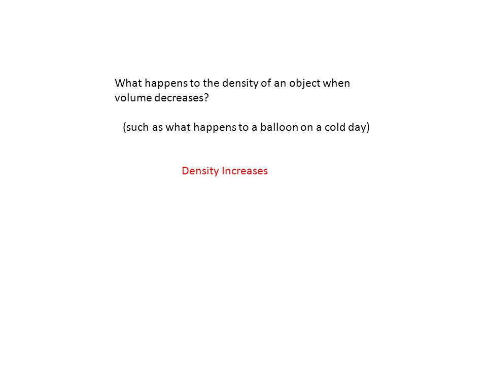 What happens to the density of an object when volume decreases? (such as what happens to a balloon on a cold day) Density Increases