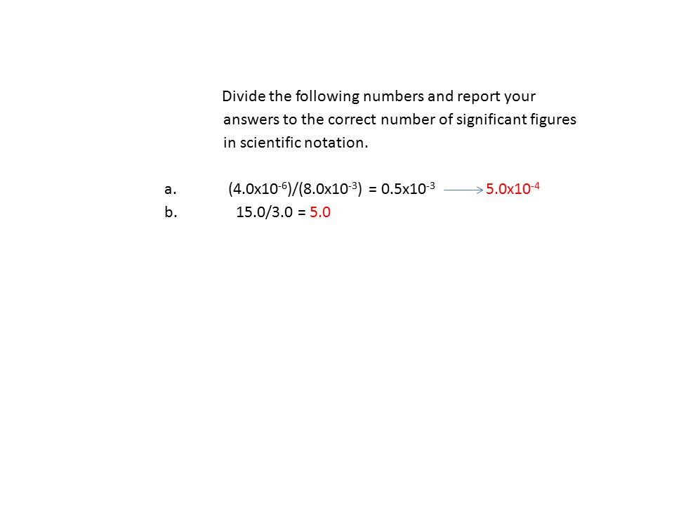Divide the following numbers and report your answers to the correct number of significant figures in scientific notation. a. (4.0x10 -6 )/(8.0x10 -3 )