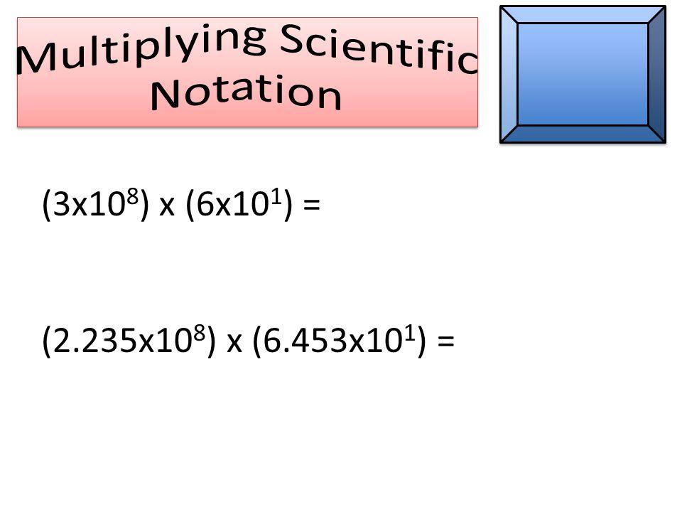 (3x10 8 ) x (6x10 1 ) = (2.235x10 8 ) x (6.453x10 1 ) =
