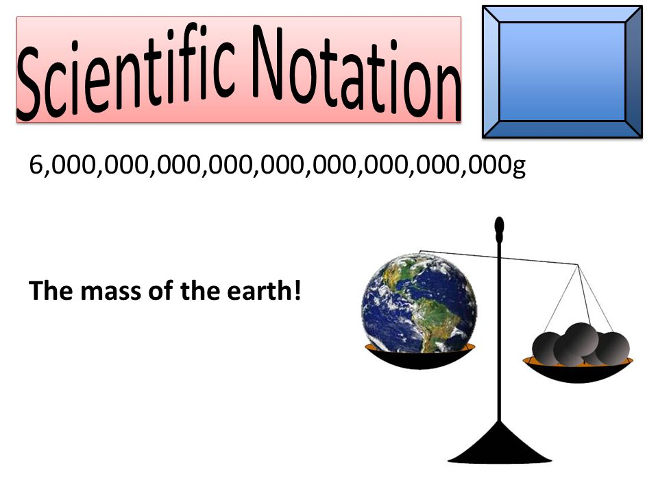 6,000,000,000,000,000,000,000,000,000g The mass of the earth!