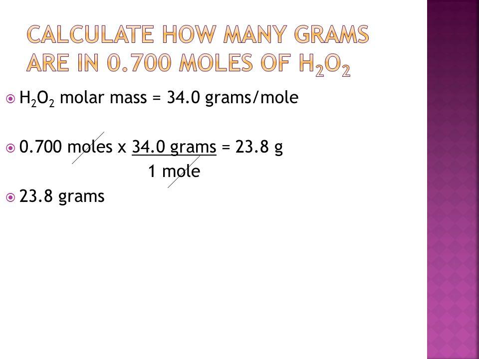  H 2 O 2 molar mass = 34.0 grams/mole  0.700 moles x 34.0 grams = 23.8 g 1 mole  23.8 grams