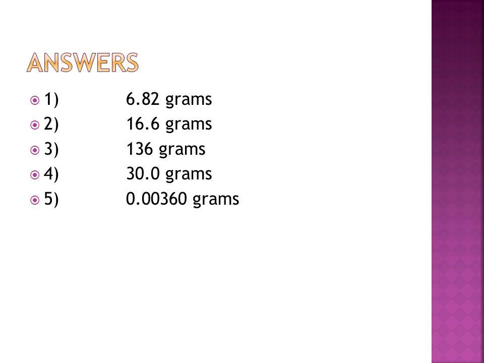  1)6.82 grams  2)16.6 grams  3)136 grams  4)30.0 grams  5)0.00360 grams