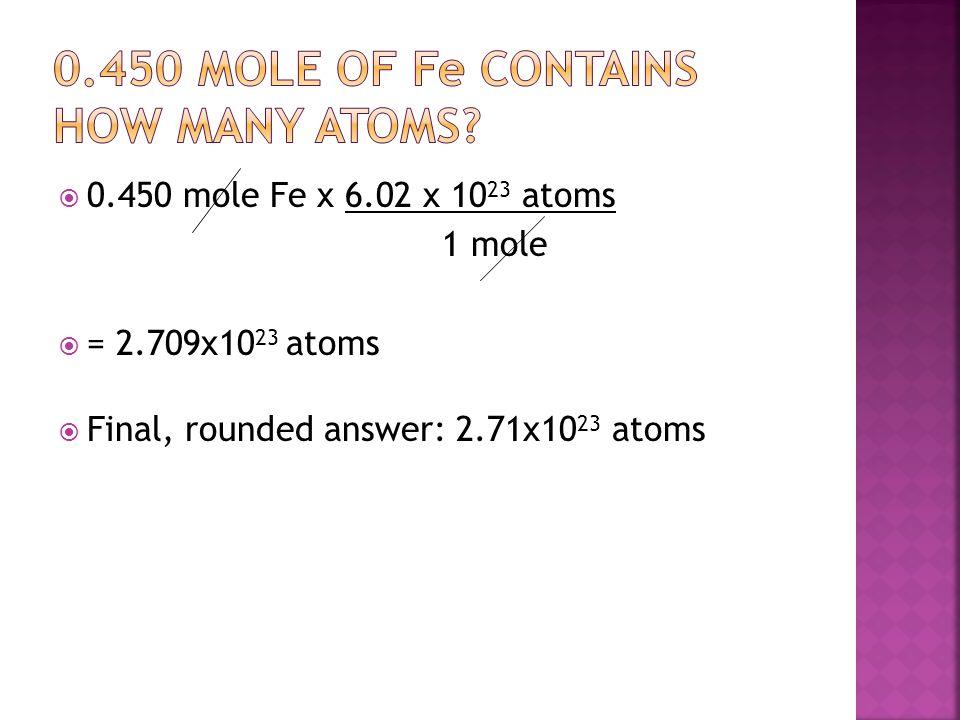  0.450 mole Fe x 6.02 x 10 23 atoms 1 mole  = 2.709x10 23 atoms  Final, rounded answer: 2.71x10 23 atoms