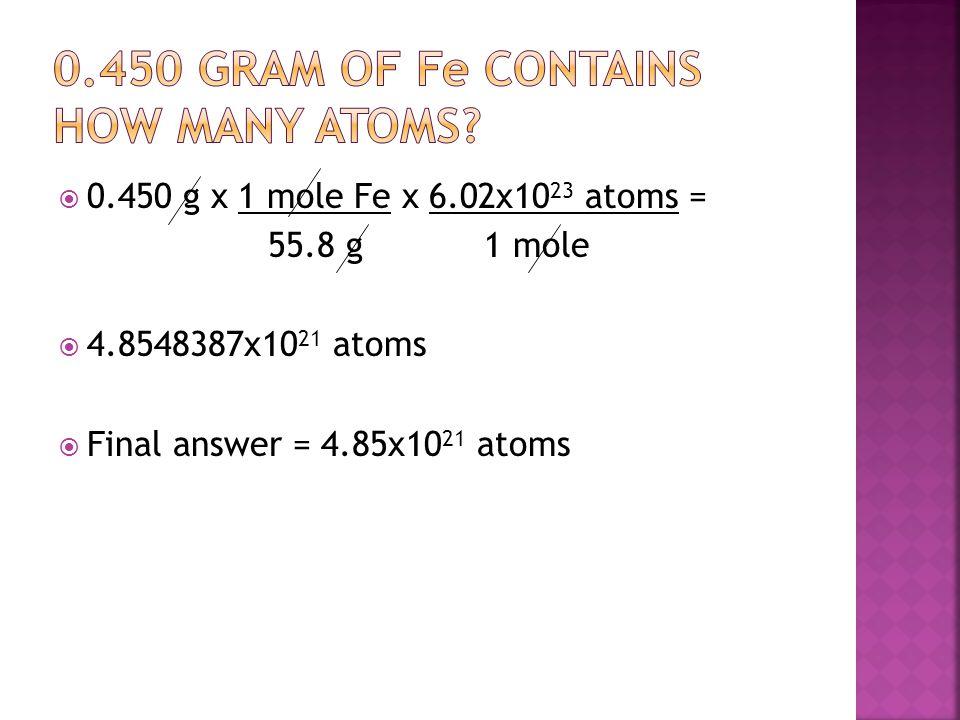  0.450 g x 1 mole Fe x 6.02x10 23 atoms = 55.8 g 1 mole  4.8548387x10 21 atoms  Final answer = 4.85x10 21 atoms