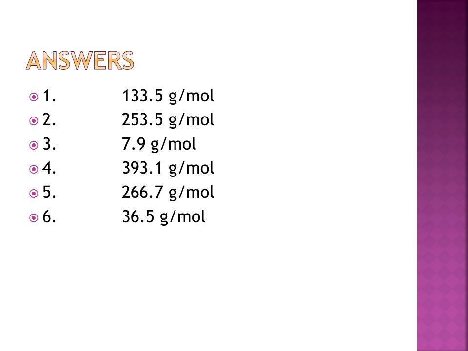  1. 133.5 g/mol  2. 253.5 g/mol  3. 7.9 g/mol  4. 393.1 g/mol  5. 266.7 g/mol  6. 36.5 g/mol