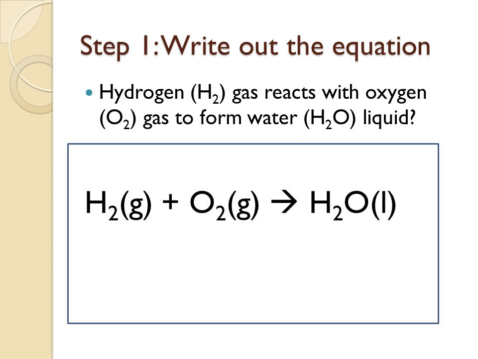 Step 1: Write out the equation Hydrogen (H 2 ) gas reacts with oxygen (O 2 ) gas to form water (H 2 O) liquid.