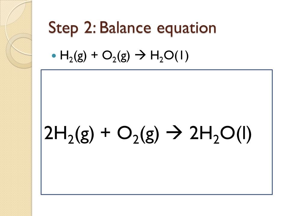 Step 2: Balance equation H 2 (g) + O 2 (g)  H 2 O(1) 2H 2 (g) + O 2 (g)  2H 2 O(l)