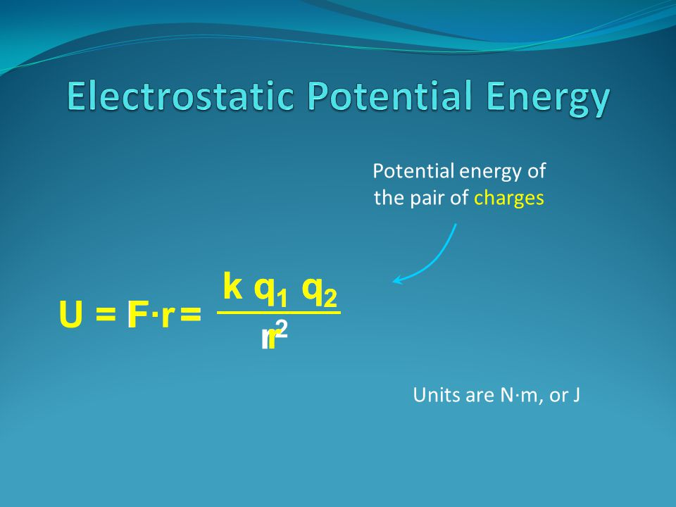 F = k q 1 q 2 r2r2 Potential energy of the pair of charges Units are N·m, or J U = F·r = ·r k q 1 q 2 r