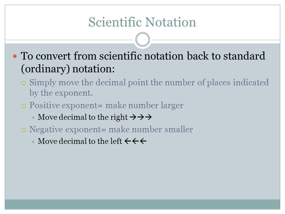 Scientific Notation To convert from scientific notation back to standard (ordinary) notation:  Simply move the decimal point the number of places ind