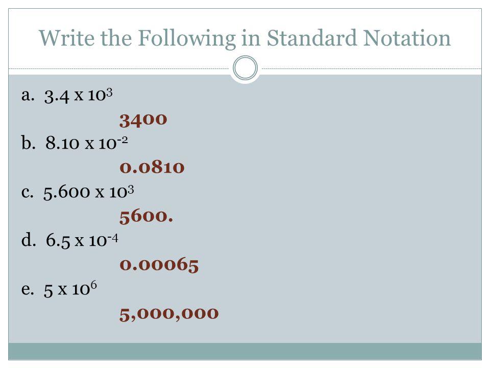 Write the Following in Standard Notation a. 3.4 x 10 3 3400 b. 8.10 x 10 -2 0.0810 c. 5.600 x 10 3 5600. d. 6.5 x 10 -4 0.00065 e. 5 x 10 6 5,000,000