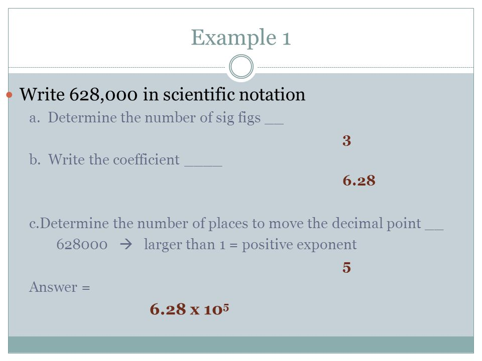 Example 1 Write 628,000 in scientific notation a. Determine the number of sig figs __ 3 b. Write the coefficient ____ 6.28 c.Determine the number of p