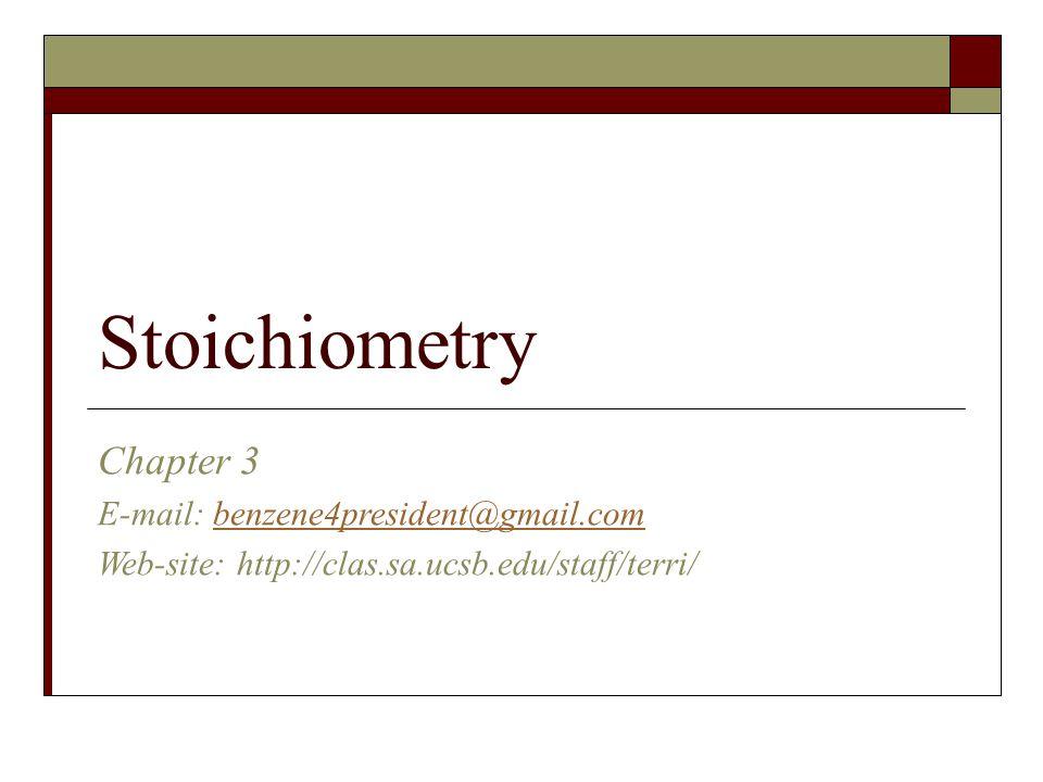 Stoichiometry Chapter 3 E-mail: benzene4president@gmail.combenzene4president@gmail.com Web-site: http://clas.sa.ucsb.edu/staff/terri/