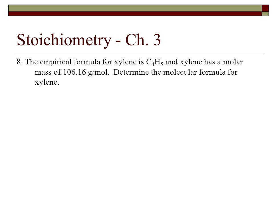 Stoichiometry - Ch. 3 8. The empirical formula for xylene is C 4 H 5 and xylene has a molar mass of 106.16 g/mol. Determine the molecular formula for