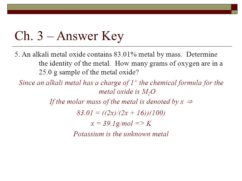 Ch. 3 – Answer Key 5. An alkali metal oxide contains 83.01% metal by mass. Determine the identity of the metal. How many grams of oxygen are in a 25.0