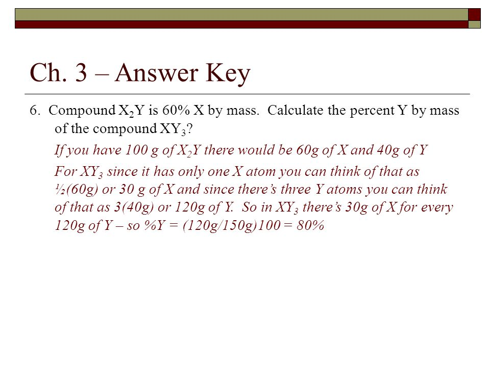 Ch. 3 – Answer Key 6. Compound X 2 Y is 60% X by mass. Calculate the percent Y by mass of the compound XY 3 ? If you have 100 g of X 2 Y there would b