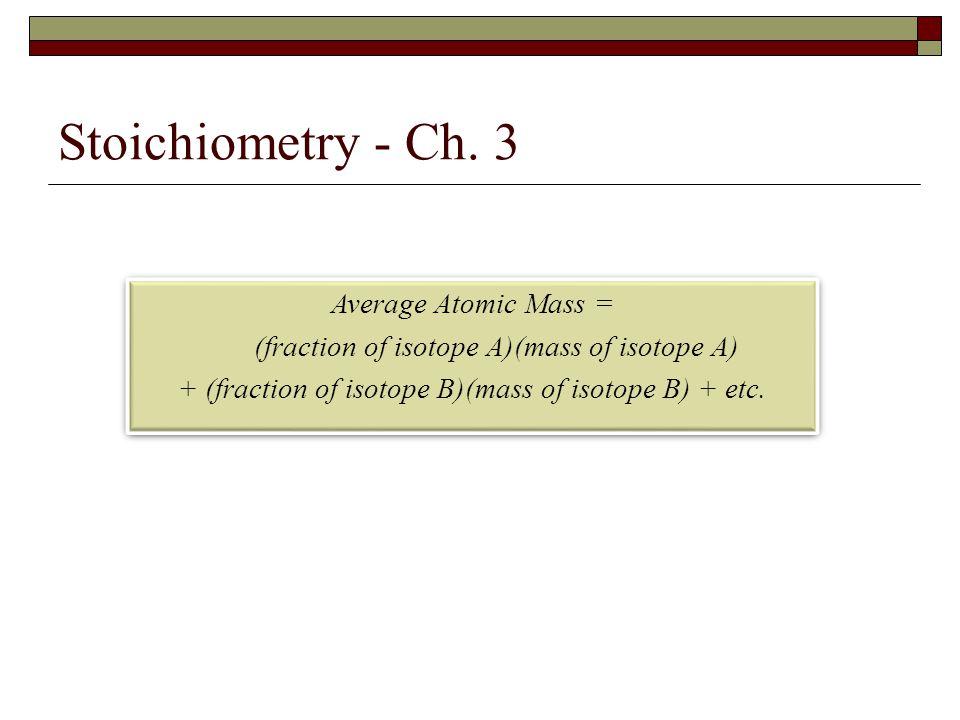 Stoichiometry - Ch. 3 Average Atomic Mass = (fraction of isotope A)(mass of isotope A) + (fraction of isotope B)(mass of isotope B) + etc. Average Ato