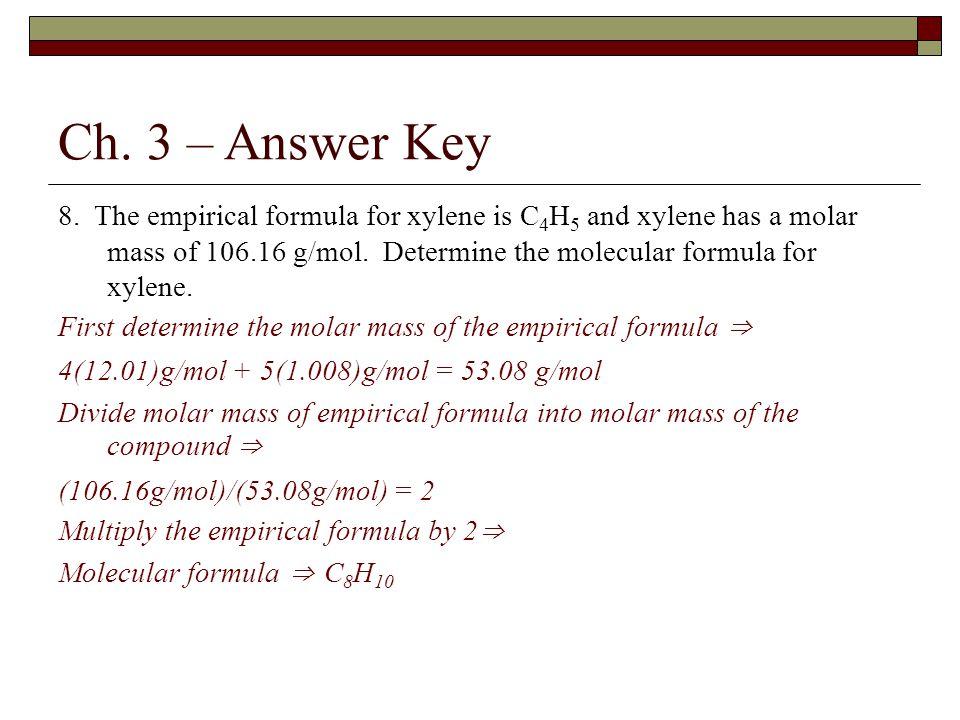 Ch. 3 – Answer Key 8. The empirical formula for xylene is C 4 H 5 and xylene has a molar mass of 106.16 g/mol. Determine the molecular formula for xyl