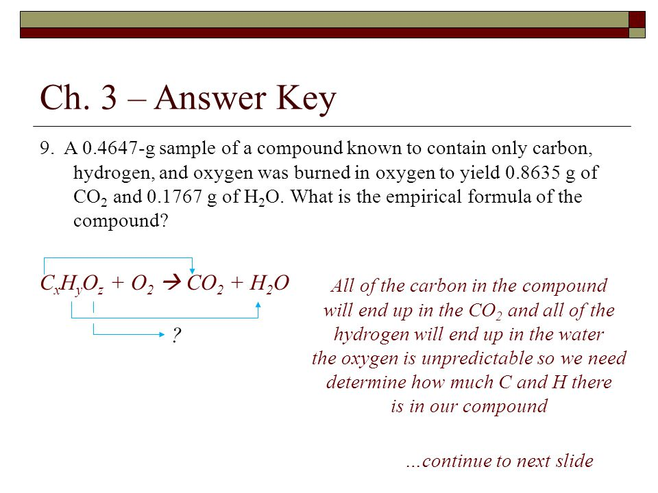 Ch. 3 – Answer Key 9. A 0.4647-g sample of a compound known to contain only carbon, hydrogen, and oxygen was burned in oxygen to yield 0.8635 g of CO