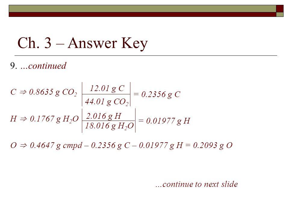Ch. 3 – Answer Key 9. …continued C ⇒ 0.8635 g CO 2 H ⇒ 0.1767 g H 2 O O ⇒ 0.4647 g cmpd – 0.2356 g C – 0.01977 g H = 0.2093 g O …continue to next slid