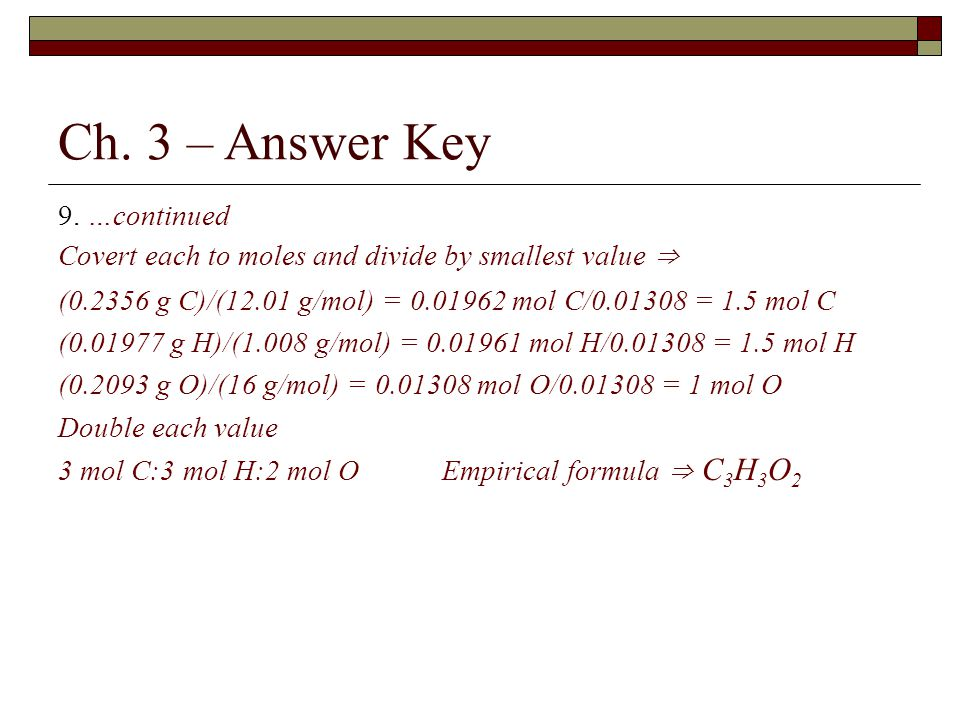 Ch. 3 – Answer Key 9. …continued Covert each to moles and divide by smallest value ⇒ (0.2356 g C)/(12.01 g/mol) = 0.01962 mol C/0.01308 = 1.5 mol C (0