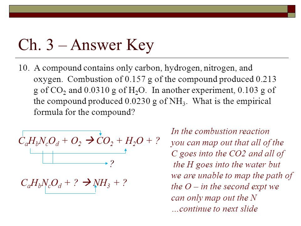 Ch. 3 – Answer Key 10. A compound contains only carbon, hydrogen, nitrogen, and oxygen. Combustion of 0.157 g of the compound produced 0.213 g of CO 2