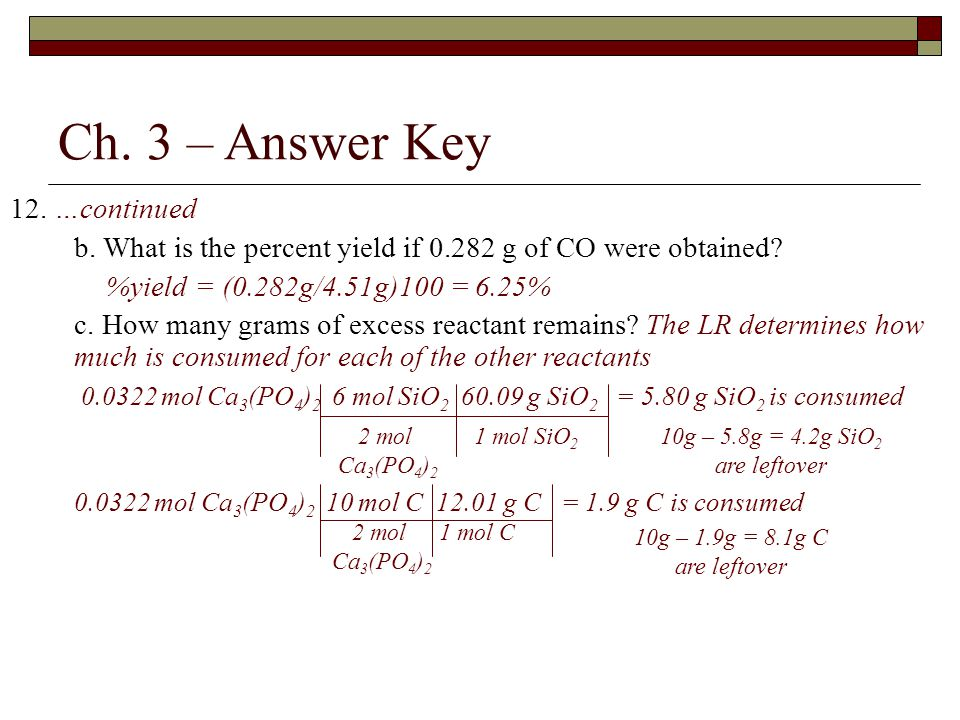 Ch. 3 – Answer Key 12. …continued b. What is the percent yield if 0.282 g of CO were obtained? %yield = (0.282g/4.51g)100 = 6.25% c. How many grams of