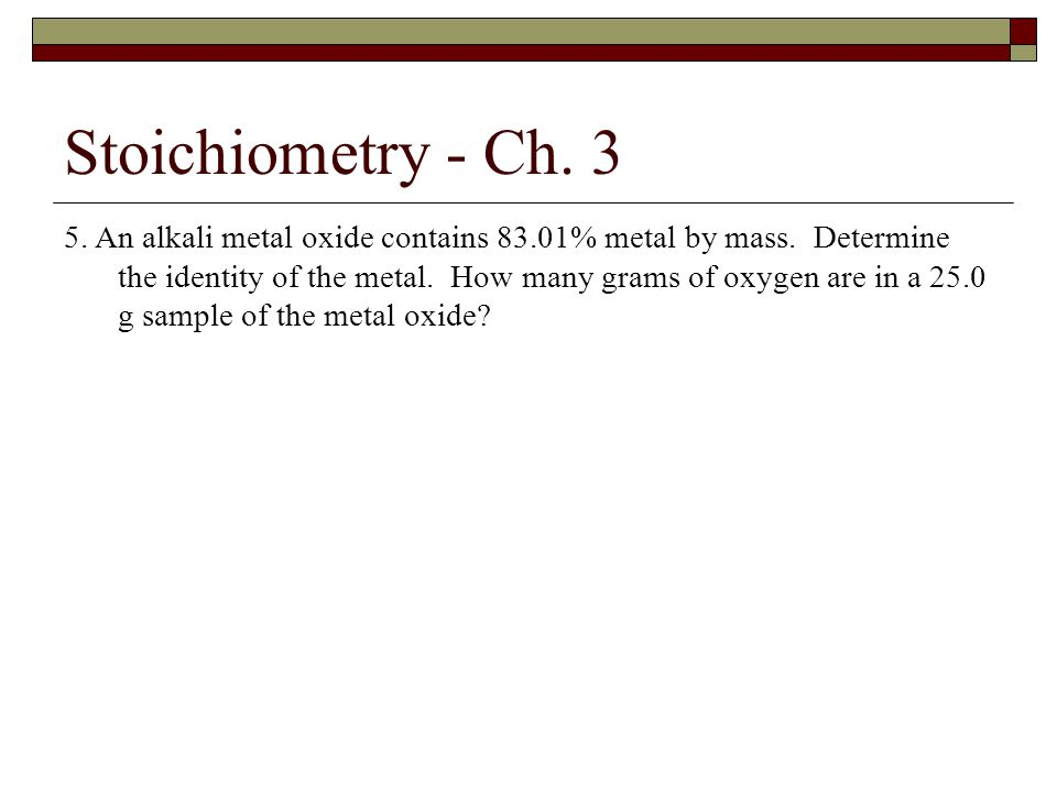 Stoichiometry - Ch. 3 5. An alkali metal oxide contains 83.01% metal by mass. Determine the identity of the metal. How many grams of oxygen are in a 2