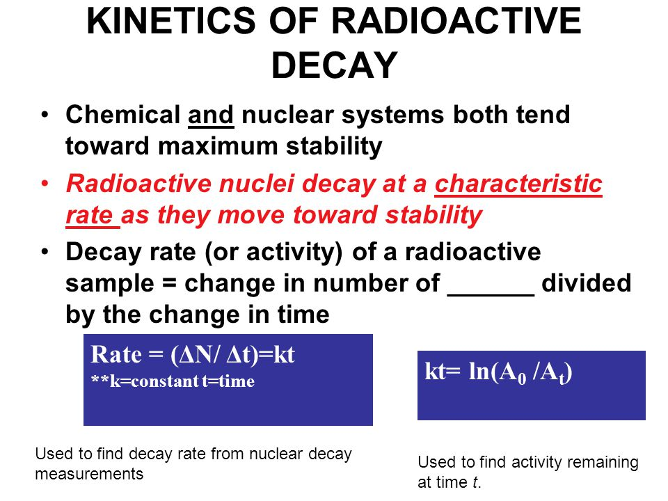 KINETICS OF RADIOACTIVE DECAY Chemical and nuclear systems both tend toward maximum stability Radioactive nuclei decay at a characteristic rate as they move toward stability Decay rate (or activity) of a radioactive sample = change in number of ______ divided by the change in time Rate = (ΔN/ Δt)=kt **k=constant t=time Used to find decay rate from nuclear decay measurements Used to find activity remaining at time t.