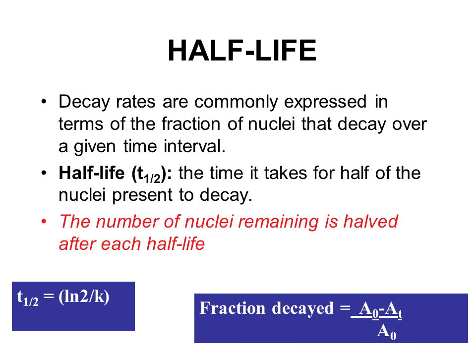 HALF-LIFE Decay rates are commonly expressed in terms of the fraction of nuclei that decay over a given time interval. Half-life (t 1/2 ): the time it