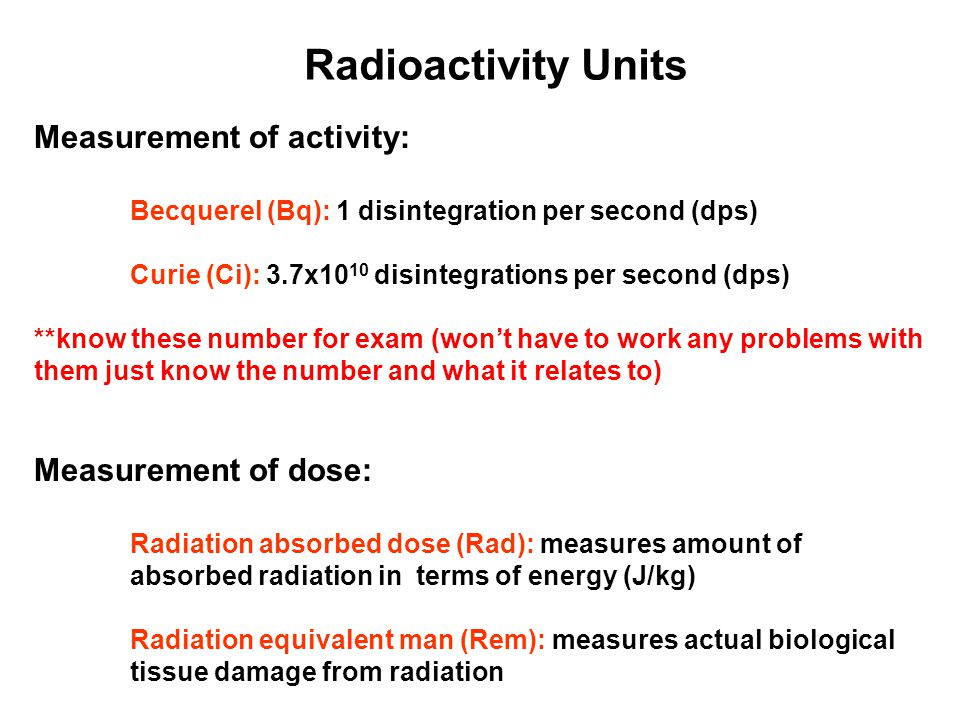 Radioactivity Units Measurement of activity: Becquerel (Bq): 1 disintegration per second (dps) Curie (Ci): 3.7x10 10 disintegrations per second (dps)