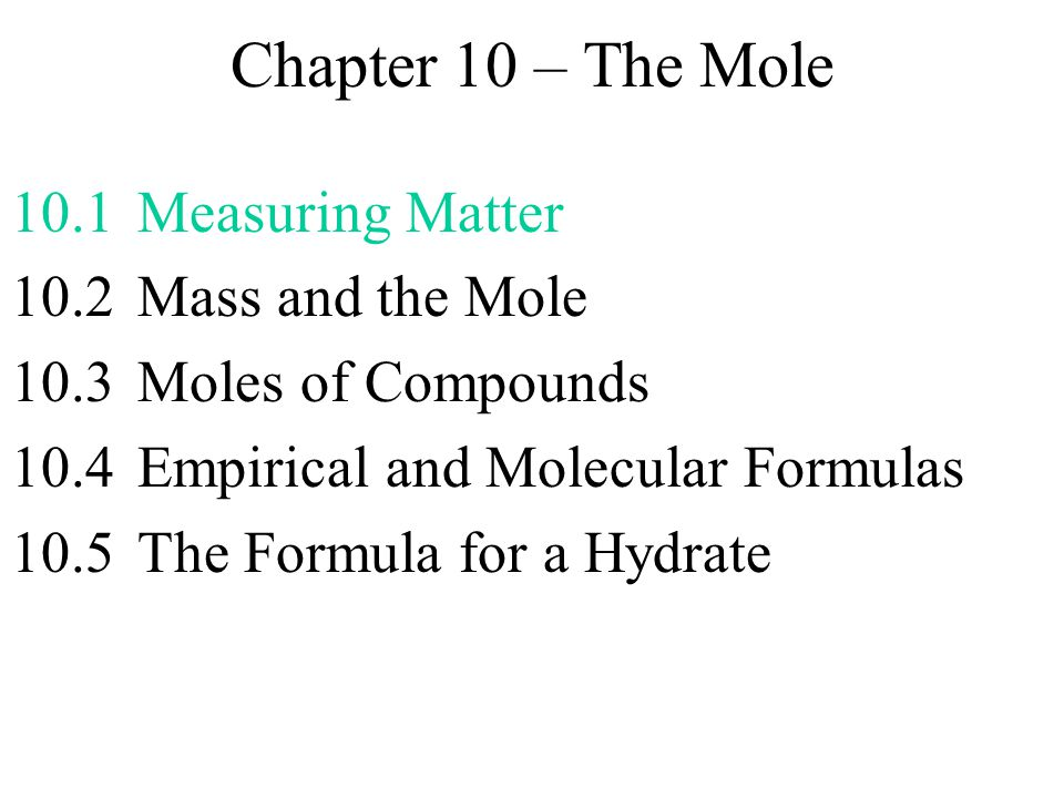 Chapter 10 – The Mole 10.1Measuring Matter 10.2 Mass and the Mole 10.3Moles of Compounds 10.4Empirical and Molecular Formulas + Laws of Definite Proportions, Multiple Proportions from section 3.4 10.5The Formula for a Hydrate