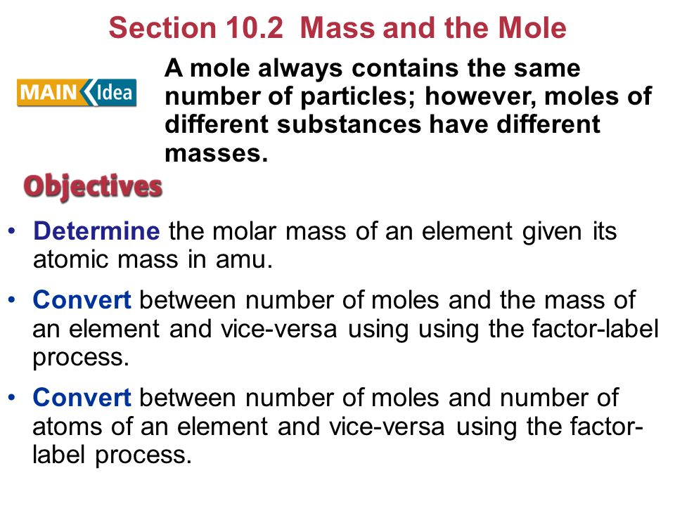 Section 10.2 Mass and the Mole Determine the molar mass of an element given its atomic mass in amu. Convert between number of moles and the mass of an