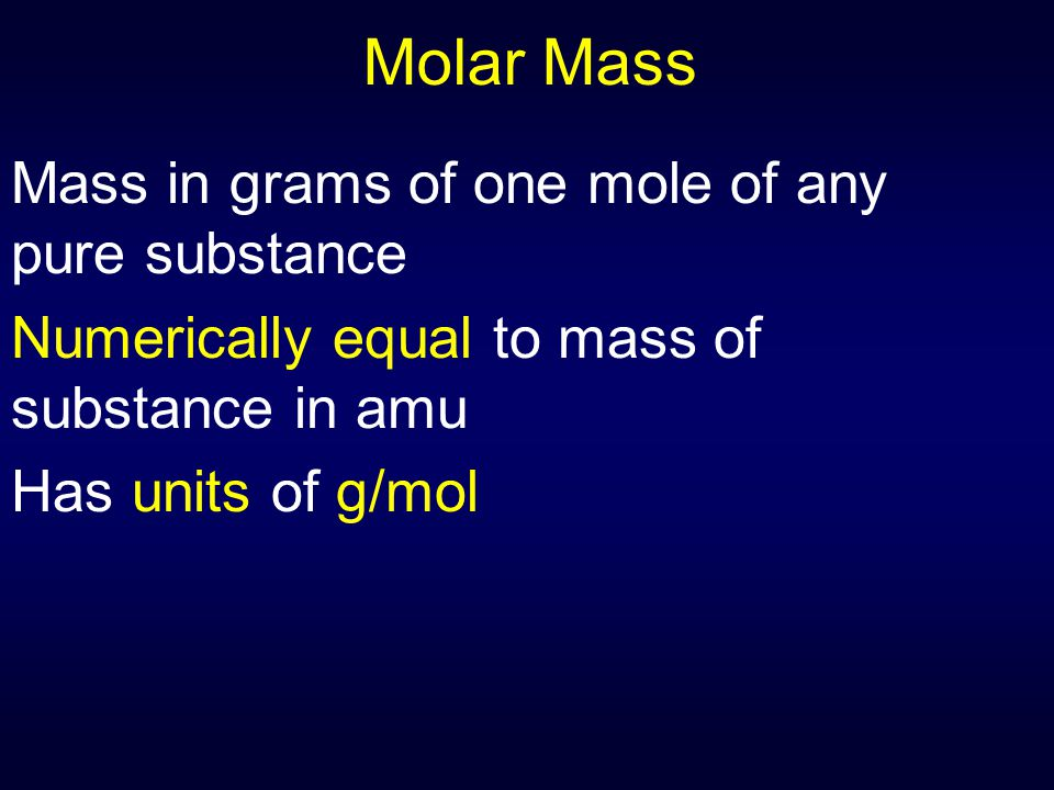 Molar Mass Mass in grams of one mole of any pure substance Numerically equal to mass of substance in amu Has units of g/mol