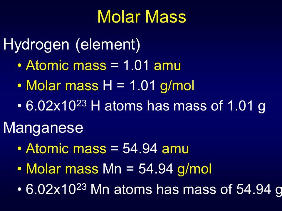 Molar Mass Hydrogen (element) Atomic mass = 1.01 amu Molar mass H = 1.01 g/mol 6.02x10 23 H atoms has mass of 1.01 g Manganese Atomic mass = 54.94 amu