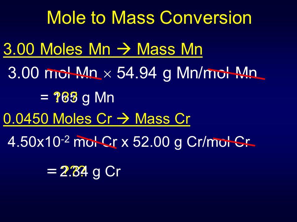 = ??? Mole to Mass Conversion 3.00 Moles Mn  Mass Mn 3.00 mol Mn  54.94 g Mn/mol Mn = 165 g Mn 0.0450 Moles Cr  Mass Cr 4.50x10 -2 mol Cr x 52.00 g
