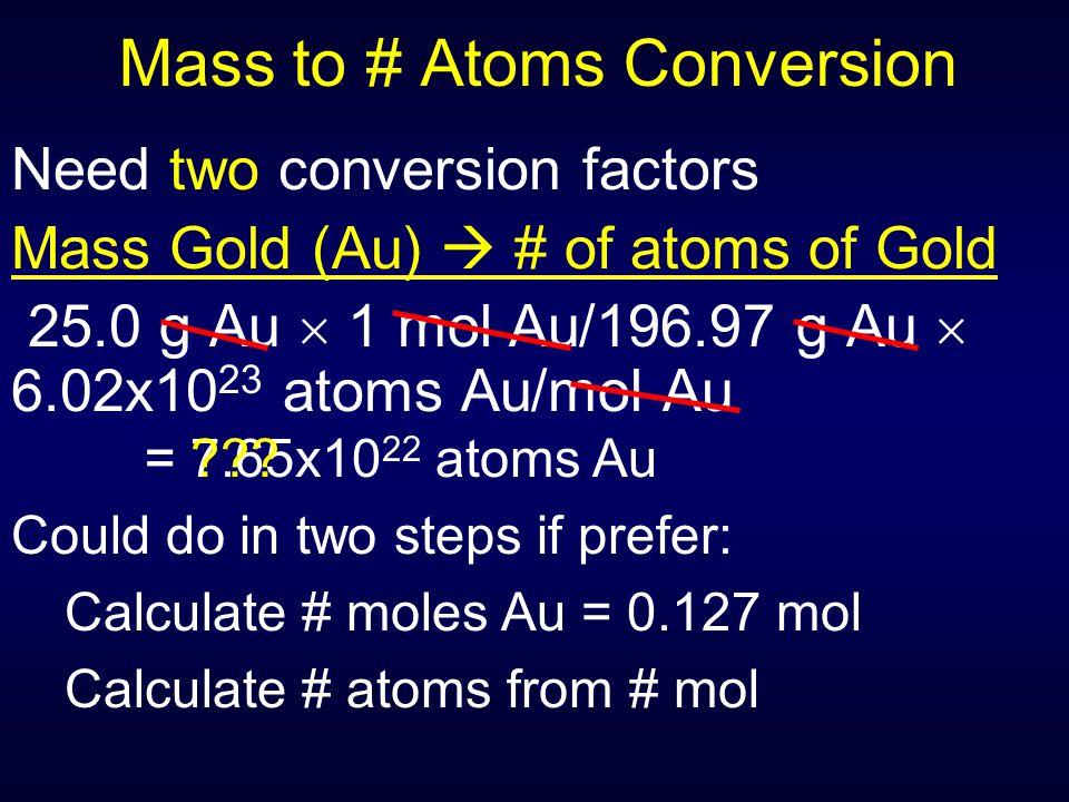 Mass to # Atoms Conversion Need two conversion factors Mass Gold (Au)  # of atoms of Gold 25.0 g Au  1 mol Au/196.97 g Au  6.02x10 23 atoms Au/mol