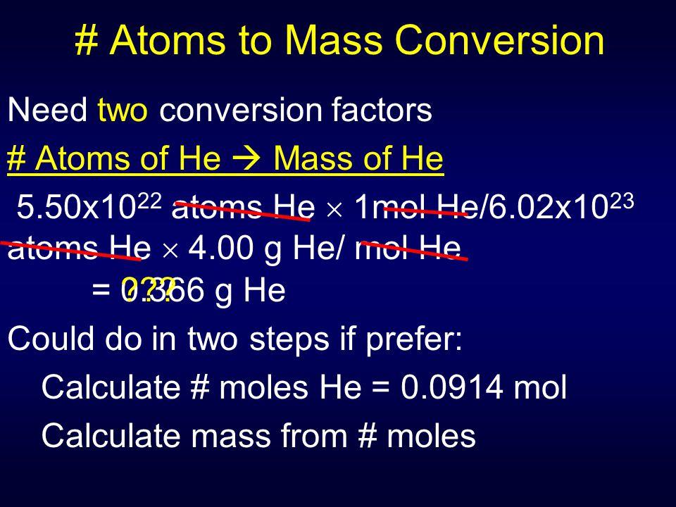 # Atoms to Mass Conversion Need two conversion factors # Atoms of He  Mass of He 5.50x10 22 atoms He  1mol He/6.02x10 23 atoms He  4.00 g He/ mol H
