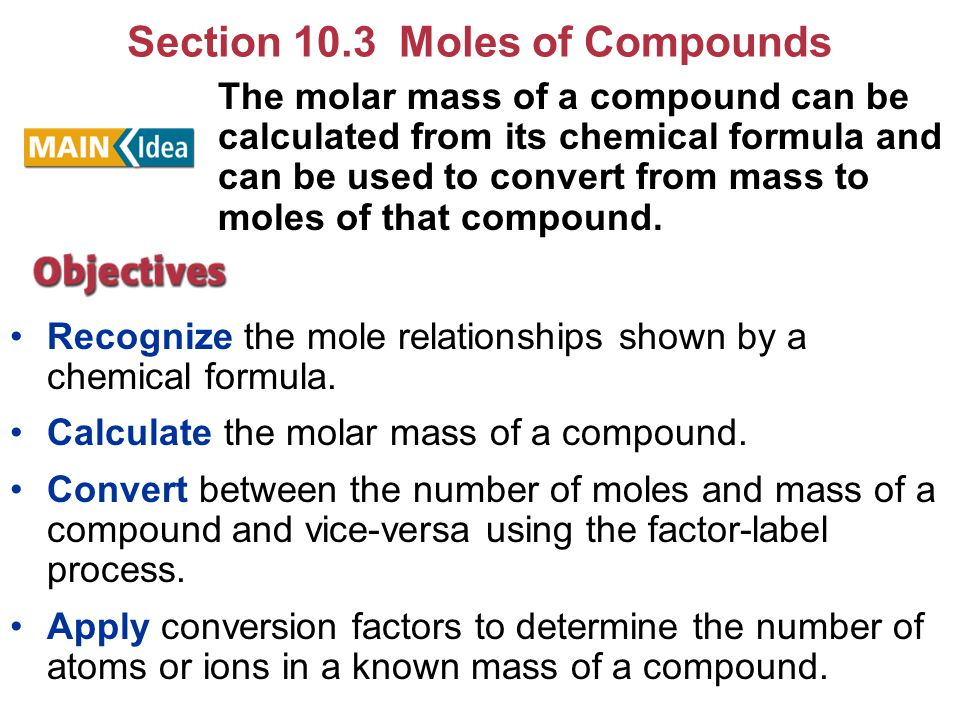 Section 10.3 Moles of Compounds Recognize the mole relationships shown by a chemical formula. Calculate the molar mass of a compound. Convert between