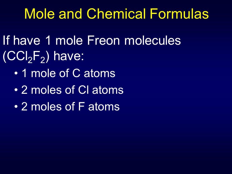 Mole and Chemical Formulas If have 1 mole Freon molecules (CCl 2 F 2 ) have: 1 mole of C atoms 2 moles of Cl atoms 2 moles of F atoms