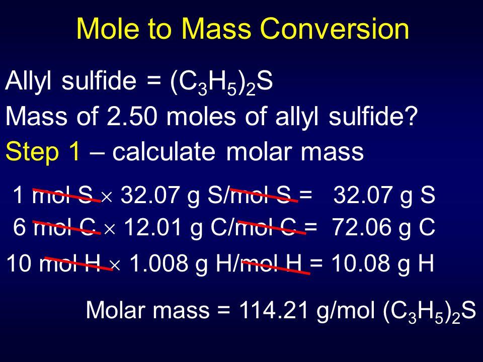 Mole to Mass Conversion Allyl sulfide = (C 3 H 5 ) 2 S Mass of 2.50 moles of allyl sulfide? Step 1 – calculate molar mass 1 mol S  32.07 g S/mol S =