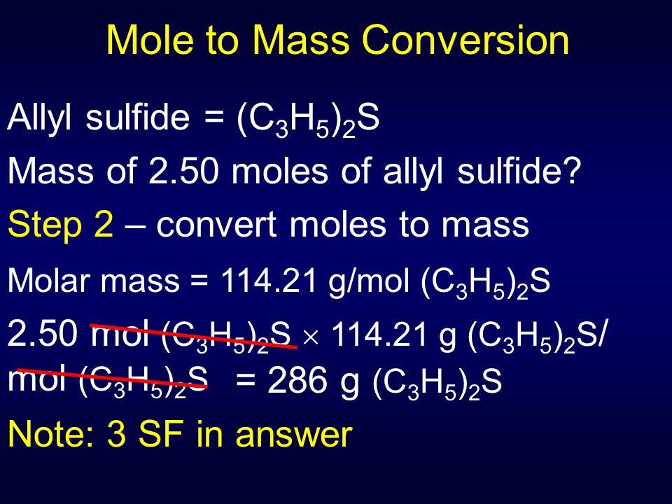 Mole to Mass Conversion Allyl sulfide = (C 3 H 5 ) 2 S Mass of 2.50 moles of allyl sulfide? Step 2 – convert moles to mass = 286 g (C 3 H 5 ) 2 S Note