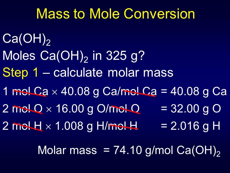 Mass to Mole Conversion Ca(OH) 2 Moles Ca(OH) 2 in 325 g? Step 1 – calculate molar mass 1 mol Ca  40.08 g Ca/mol Ca= 40.08 g Ca 2 mol O  16.00 g O/m