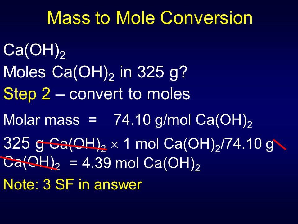Mass to Mole Conversion Ca(OH) 2 Moles Ca(OH) 2 in 325 g? Step 2 – convert to moles Molar mass = 74.10 g/mol Ca(OH) 2 325 g Ca(OH) 2  1 mol Ca(OH) 2